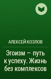 Алексей Козлов - Эгоизм – путь к успеху. Жизнь без комплексов