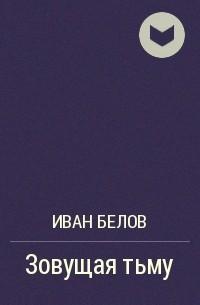 Иван Белов - Зовущая тьму