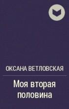 Оксана Ветловская - Моя вторая половина