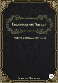 Вячеслав Васильев - Евангелие от Лазаря. Деяния сорока апостолов