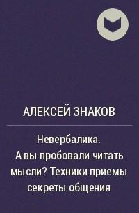Алексей Знаков - Невербалика. А вы пробовали читать мысли? Техники приемы секреты общения