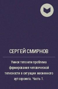 Сергей Смирнов - Умное тело или проблема формирования человеческой телесности в ситуации жизненного аутсорсинга. Часть 1.