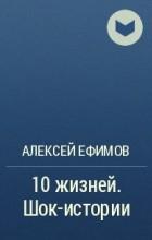 Алексей Ефимов - 10 жизней. Шок-истории