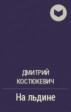 Дмитрий Костюкевич - На льдине