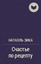 Натаэль Зика - Счастье по рецепту