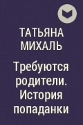 Татьяна Михаль - Требуются родители. История попаданки