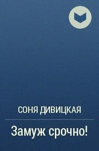 Соня Дивицкая - Замуж срочно!