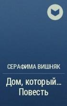 Серафима Вишняк - Дом, который… Повесть