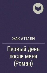 Жак Аттали - Первый день после меня (Роман)