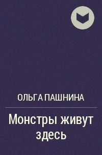 Ольга Пашнина - Монстры живут здесь