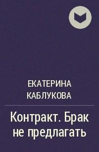 Екатерина Каблукова - Контракт. Брак не предлагать