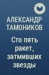 Александр Тамоников - Сто пять ракет, затмивших звезды