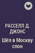 Расселл Д. Джонс - Шёл в Москву слон