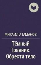 Михаил Атаманов - Тёмный Травник. Обрести тело