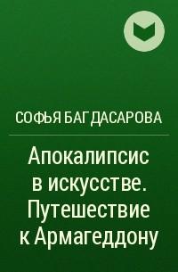 София Багдасарова - Апокалипсис в искусстве. Путешествие к Армагеддону