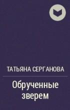 Татьяна Серганова - Обрученные зверем