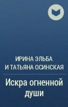 Ирина Эльба, Татьяна Осинская - Искра огненной души