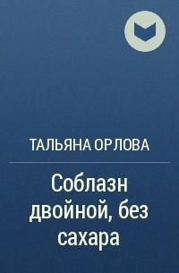 Тальяна Орлова - Соблазн двойной, без сахара