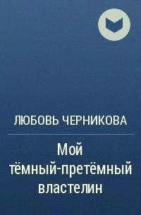 Любовь Черникова - Мой тёмный-претёмный властелин