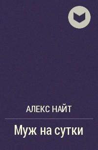 Алекс Найт - Муж на сутки