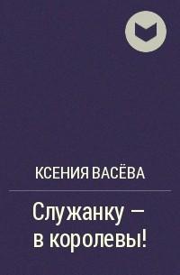 Ксения Васёва - Служанку - в королевы!
