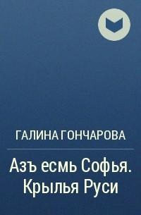 Галина Гончарова - Азъ есмь Софья. Крылья Руси