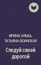Ирина Эльба, Татьяна Осинская - Следуй своей дорогой