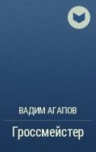 Вадим Агапов - Гроссмейстер