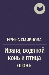Ирина Смирнова - Ивана, водяной конь и птица огонь
