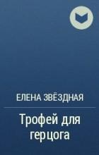 Елена Звёздная - Трофей для герцога