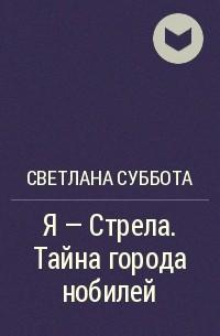 Светлана Суббота - Я - Стрела. Тайна города нобилей