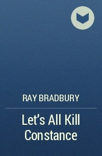 Рэй Брэдбери - Let's All Kill Constance