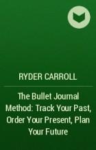 Райдер Кэрролл - The Bullet Journal Method: Track Your Past, Order Your Present, Plan Your Future