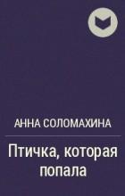 Анна Соломахина - Птичка, которая попала