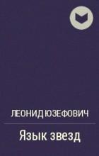 Леонид Юзефович - Язык звезд