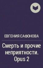 Евгения Сафонова - Смерть и прочие неприятности. Opus 2