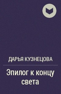 Дарья Кузнецова - Эпилог к концу света