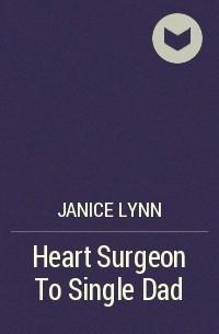 Дженис Линн - Heart Surgeon To Single Dad