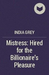 Индия Грэй - Mistress: Hired for the Billionaire's Pleasure