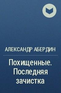 Александр Абердин - Похищенные. Последняя зачистка