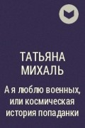 Татьяна Михаль - А я люблю военных, или космическая история попаданки