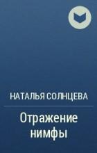 Наталья Солнцева - Отражение нимфы