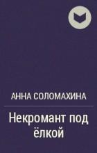 Анна Соломахина - Некромант под ёлкой