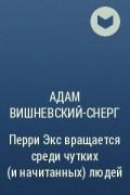 Адам Вишневский-Снерг - Перри Экс вращается среди чутких (и начитанных) людей