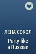 Лена Сокол - Party like a Russian