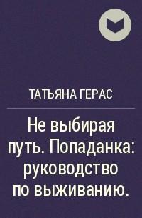 Татьяна Герас - Не выбирая путь. Попаданка: руководство по выживанию.
