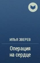 Илья Зверев - Операция на сердце