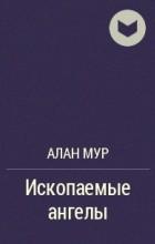 Алан Мур - Ископаемые ангелы
