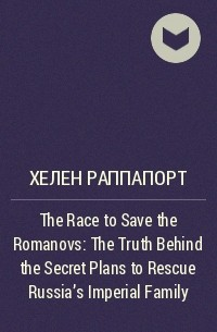 Хелен Раппапорт - The Race to Save the Romanovs: The Truth Behind the Secret Plans to Rescue Russia's Imperial Family