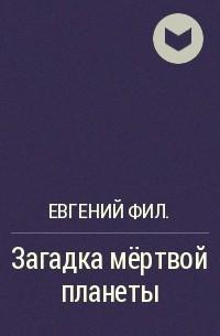 Евгений Фил. - Загадка мёртвой планеты